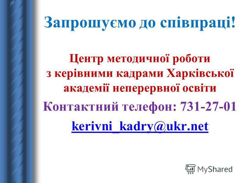 Запрошуємо до співпраці! Центр методичної роботи з керівними кадрами Харківської академії неперервної освіти Контактний телефон: 731-27-01 kerivni_kadry@ukr.net