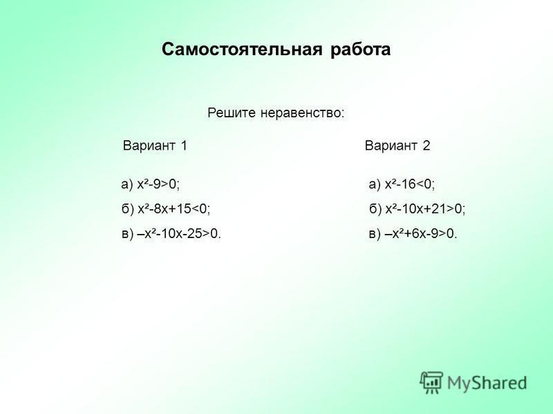 Самостоятельная работа Решите неравенство: Вариант 1 Вариант 2 а) х²-9>0; а) х²-16<0; б) х²-8 х+15 0; в) –х²-10 х-25>0. в) –х²+6 х-9>0.
