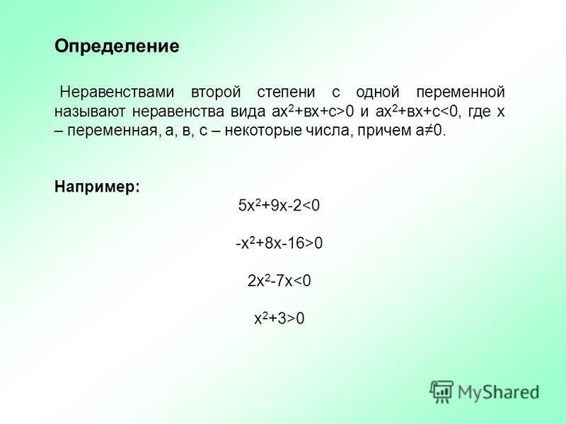 Определение Неравенствами второй степени с одной переменной называют неравенства вида ах 2 +вх+с>0 и ах 2 +вх+с<0, где х – переменная, а, в, с – некоторые числа, причем а 0. Например: 5 х 2 +9 х-2<0 -х 2 +8 х-16>0 2 х 2 -7 х<0 х 2 +3>0