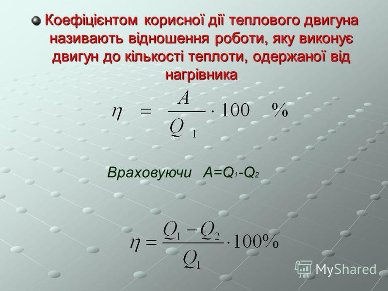Коефіцієнтом корисної дії теплового двигуна називають відношення роботи, яку виконує двигун до кількості теплоти, одержаної від нагрівника Враховуючи A=Q 1 -Q 2
