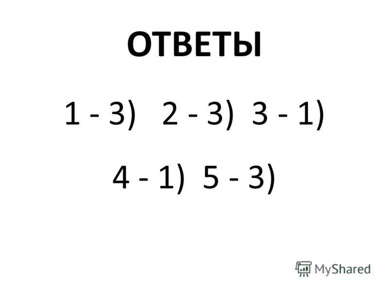ОТВЕТЫ 1 - 3) 2 - 3) 3 - 1) 4 - 1) 5 - 3)