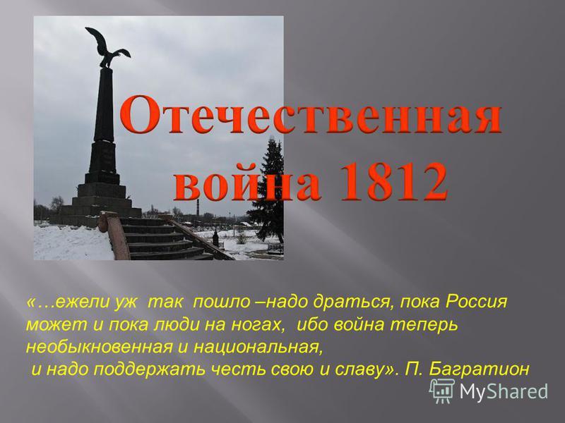 «…ежели уж так пошло –надо драться, пока Россия может и пока люди на ногах, ибо война теперь необыкновенная и национальная, и надо поддержать честь свою и славу». П. Багратион