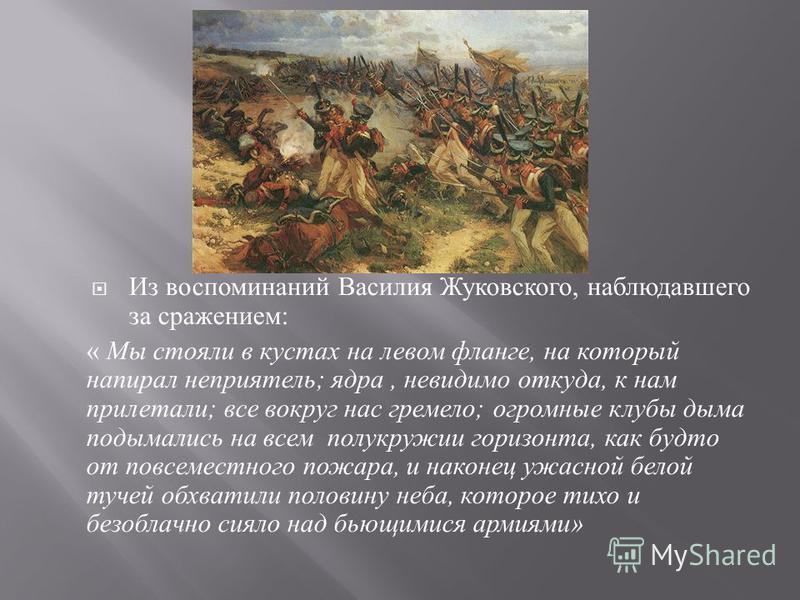 Из воспоминаний Василия Жуковского, наблюдавшего за сражением : « Мы стояли в кустах на левом фланге, на который напирал неприятель ; ядра, невидимо откуда, к нам прилетали ; все вокруг нас гремело ; огромные клубы дыма подымались на всем полукружии