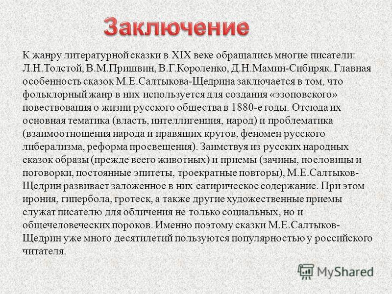 К жанру литературной сказки в XIX веке обращались многие писатели: Л.Н.Толстой, В.М.Пришвин, В.Г.Короленко, Д.Н.Мамин-Сибиряк. Главная особенность сказок М.Е.Салтыкова-Щедрина заключается в том, что фольклорный жанр в них используется для создания «э