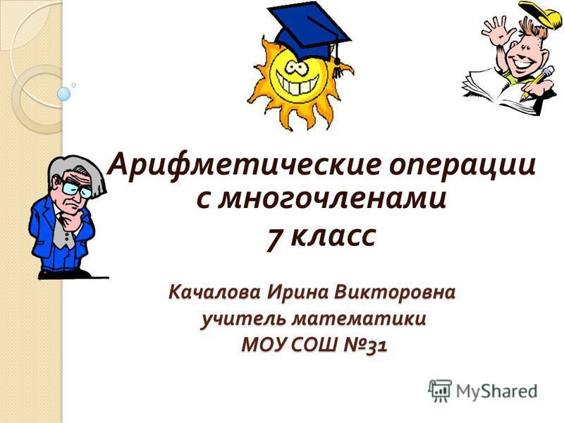 Качалова Ирина Викторовна учитель математики МОУ СОШ 31 Арифметические операции с многочленами 7 класс