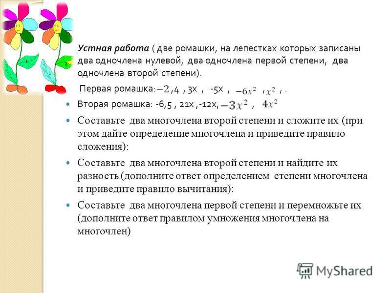Устная работа ( две ромашки, на лепестках которых записаны два одночлена нулевой, два одночлена первой степени, два одночлена второй степени ). Первая ромашка :,4, 3 х, -5 х,,,. Вторая ромашка : -6,5, 21 х,-12 х,, Составьте два многочлена второй степ