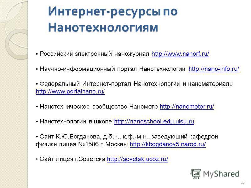 Интернет - ресурсы по Нанотехнологиям Российский электронный наножурнал http://www.nanorf.ru/http://www.nanorf.ru/ Научно-информационный портал Нанотехнологии http://nano-info.ru/http://nano-info.ru/ Федеральный Интернет-портал Нанотехнологии и наном