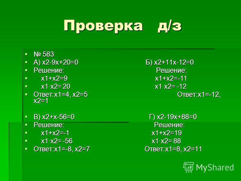 Проверка д/з 583 583 А) х 2-9 х+20=0 Б) х 2+11 х-12=0 А) х 2-9 х+20=0 Б) х 2+11 х-12=0 Решение: Решение: Решение: Решение: х 1+х 2=9 х 1+х 2=-11 х 1+х 2=9 х 1+х 2=-11 х 1 х 2= 20 х 1 х 2= -12 х 1 х 2= 20 х 1 х 2= -12 Ответ:х 1=4, х 2=5 Ответ:х 1=-12,
