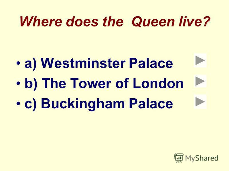 Where does the Queen live? a) Westminster Palace b) The Tower of London c) Buckingham Palace