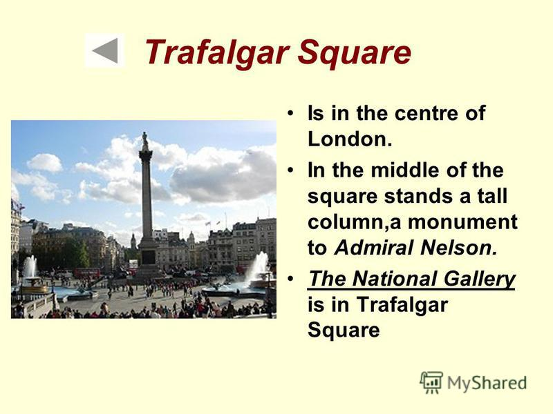 Trafalgar Square Is in the centre of London. In the middle of the square stands a tall column,a monument to Admiral Nelson. The National Gallery is in Trafalgar Square