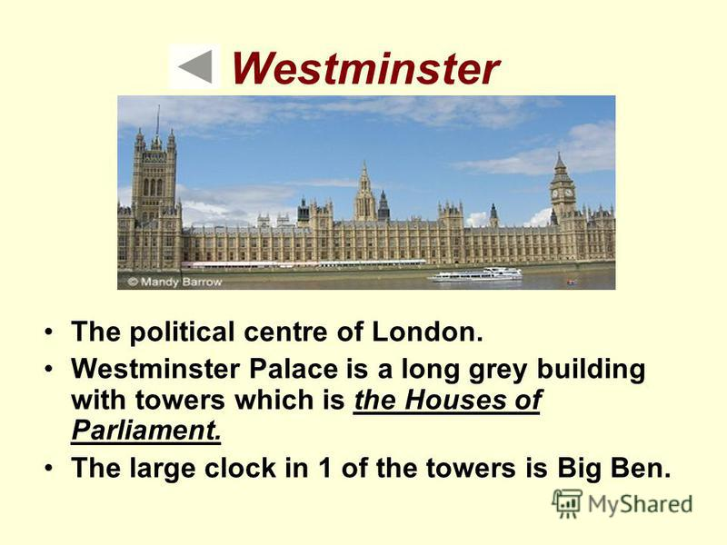 Westminster The political centre of London. Westminster Palace is a long grey building with towers which is the Houses of Parliament. The large clock in 1 of the towers is Big Ben.