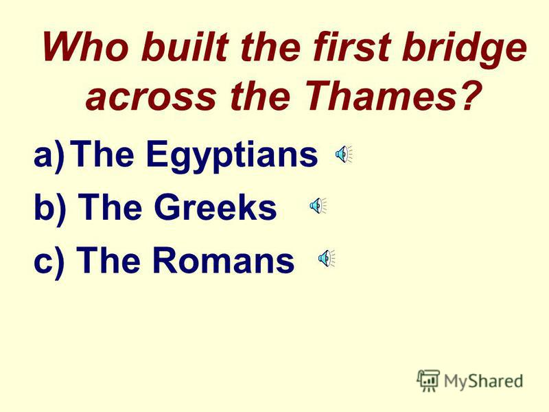Who built the first bridge across the Thames? a)The Egyptians b) The Greeks c) The Romans