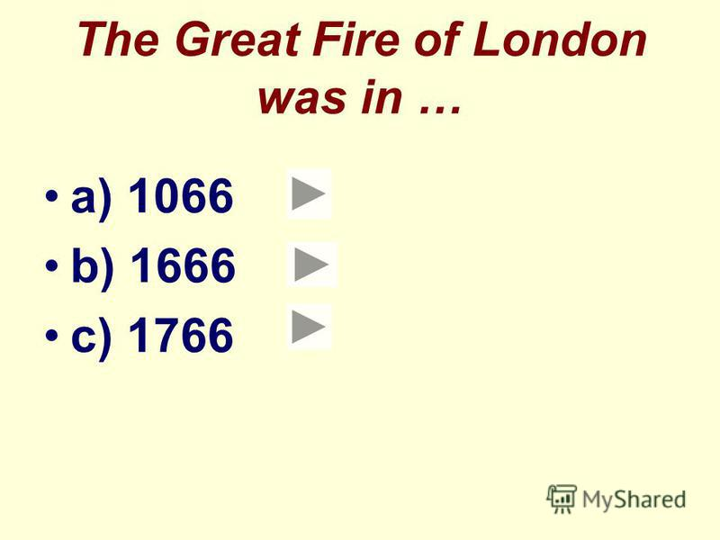 The Great Fire of London was in … a) 1066 b) 1666 c) 1766