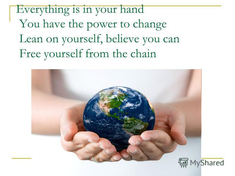 Everything is in your hand You have the power to change Lean on yourself, believe you can Free yourself from the chain