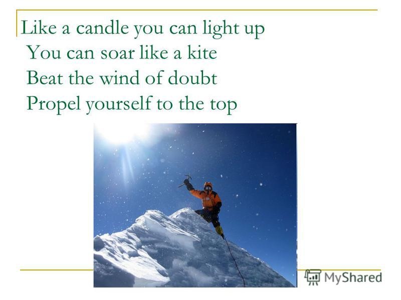 Like a candle you can light up You can soar like a kite Beat the wind of doubt Propel yourself to the top