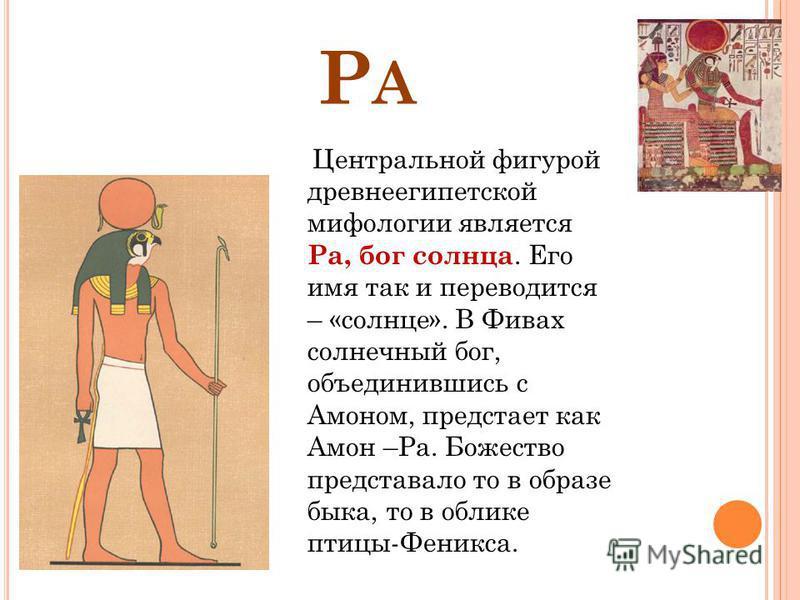РАРА Центральной фигурой древнеегипетской мифологии является Ра, бог солнца. Его имя так и переводится – «солнце». В Фивах солнечный бог, объединившись с Амоном, предстает как Амон –Ра. Божество представало то в образе быка, то в облике птицы-Феникса