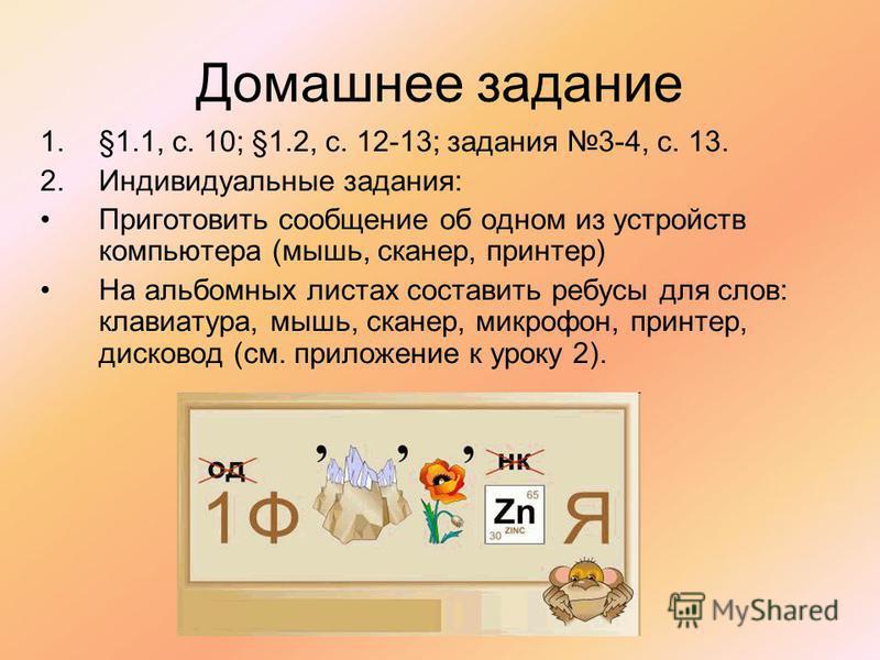 Домашнее задание 1.§1.1, с. 10; §1.2, с. 12-13; задания 3-4, с. 13. 2. Индивидуальные задания: Приготовить сообщение об одном из устройств компьютера (мышь, сканер, принтер) На альбомных листах составить ребусы для слов: клавиатура, мышь, сканер, мик