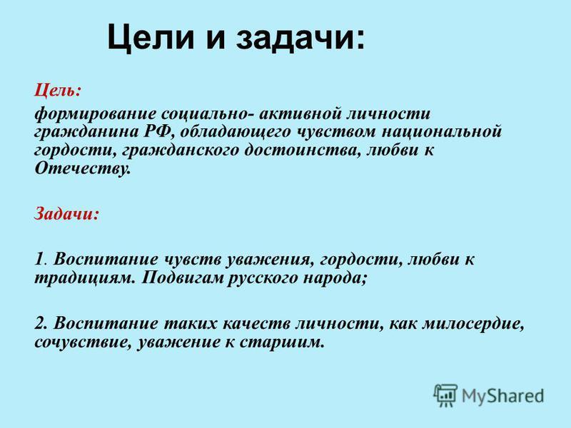 Цели и задачи: Цель: формирование социально- активной личности гражданина РФ, обладающего чувством национальной гордости, гражданского достоинства, любви к Отечеству. Задачи: 1. Воспитание чувств уважения, гордости, любви к традициям. Подвигам русско