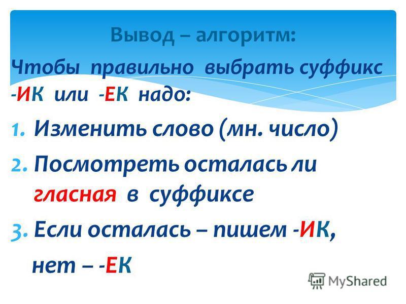Вывод – алгоритм: Чтобы правильно выбрать суффикс -ИК или -ЕК надо: 1. Изменить слово (мн. число) 2. Посмотреть осталась ли гласная в суффиксе 3. Если осталась – пишем -ИК, нет – -ЕК
