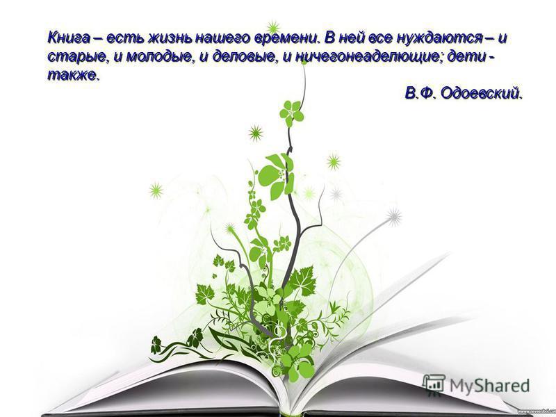 Книга – есть жизнь нашего времени. В ней все нуждаются – и старые, и молодые, и деловые, и ничегонеаделющие; дети - также. В.Ф. Одоевский.