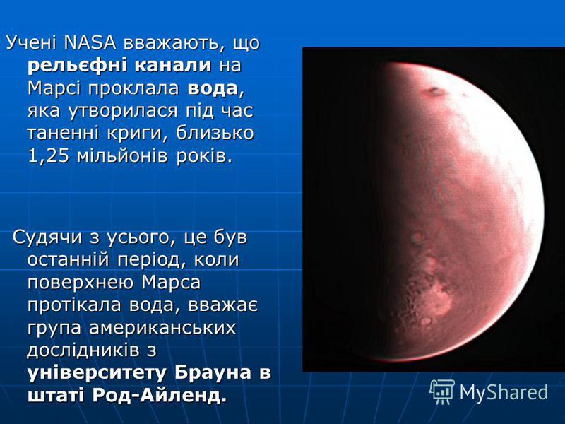 Учені NASA вважають, що рельєфні канали на Марсі проклала вода, яка утворилася під час таненні криги, близько 1,25 мільйонів років. Судячи з усього, це був останній період, коли поверхнею Марса протікала вода, вважає група американських дослідників з