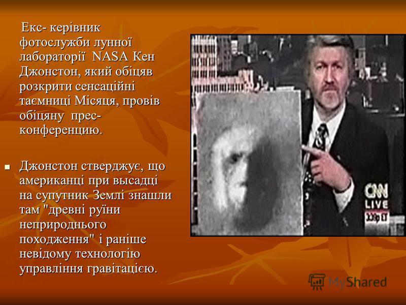 Екс- керівник фотослужби лунної лабораторії NASA Кен Джонстон, який обіцяв розкрити сенсаційні таємниці Місяця, провів обіцяну прес- конференцию. Екс- керівник фотослужби лунної лабораторії NASA Кен Джонстон, який обіцяв розкрити сенсаційні таємниці
