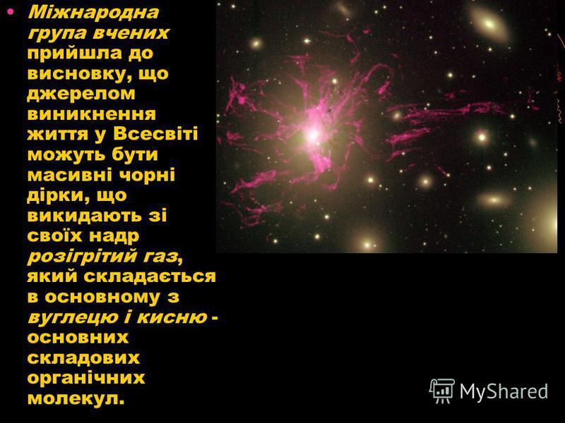 Міжнародна група вчених прийшла до висновку, що джерелом виникнення життя у Всесвіті можуть бути масивні чорні дірки, що викидають зі своїх надр розігрітий газ, який складається в основному з вуглецю і кисню - основних складових органічних молекул.