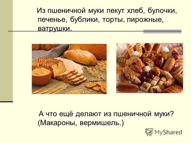 Из пшеничной муки пекут хлеб, булочки, печенье, бублики, торты, пирожные, ватрушки. А что ещё делают из пшеничной муки? (Макароны, вермишель.)