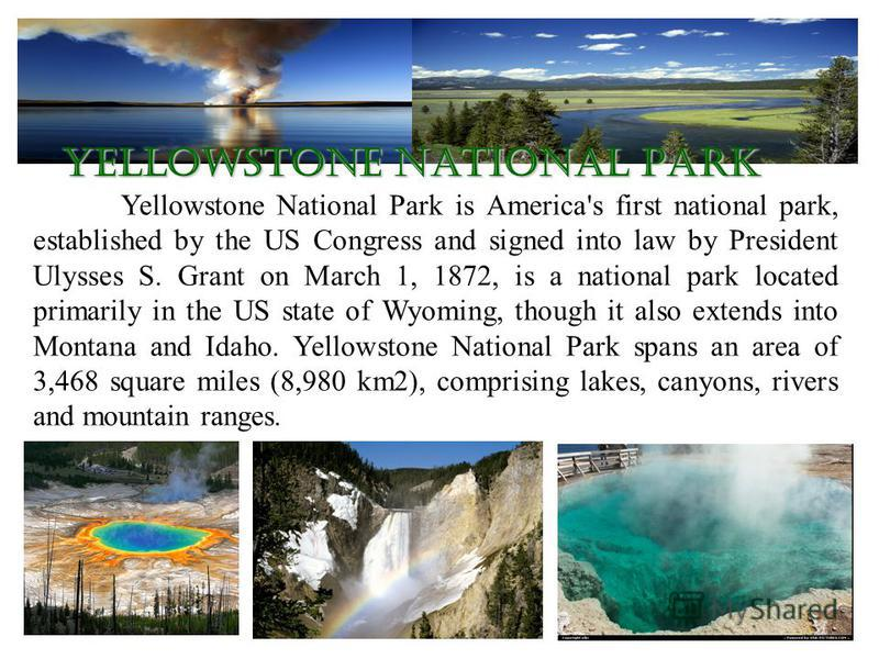 Yellowstone National Park is America's first national park, established by the US Congress and signed into law by President Ulysses S. Grant on March 1, 1872, is a national park located primarily in the US state of Wyoming, though it also extends int