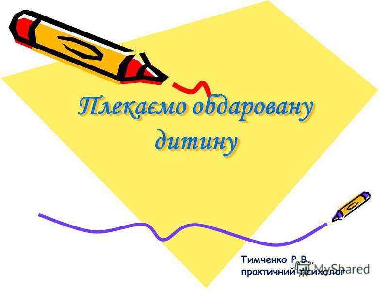 Плекаємо обдаровану дитину Тимченко Р.В., практичний психолог