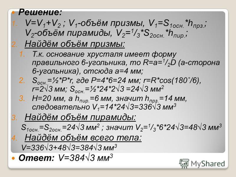 Решение: 1. V=V 1 +V 2 ; V 1 -объём призмы, V 1 =S 1 осн. *h про. ; V 2 -объём пирамиды, V 2 = 1 / 3 *S 2 осн. *h пир. ; 2. Найдём объём призмы: 1.Т.к. основание хрусталя имеет форму правильного 6-угольника, то R=a= 1 / 2 D (а-сторона 6-угольника), о