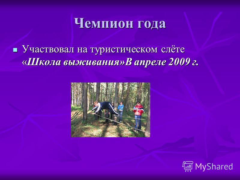 Чемпион года Участвовал на туристическом слёте «Школа выживания»В апреле 2009 г. Участвовал на туристическом слёте «Школа выживания»В апреле 2009 г.