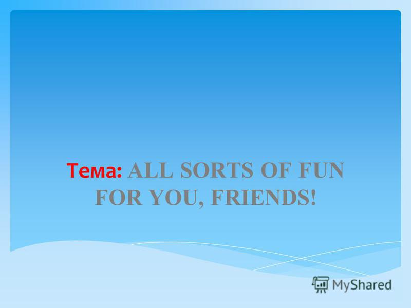 Тема: ALL SORTS OF FUN FOR YOU, FRIENDS!