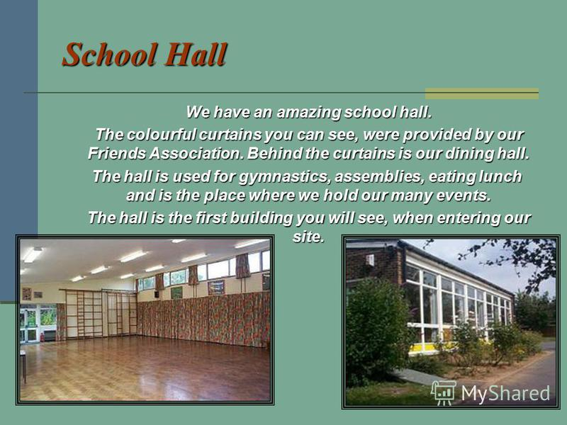 School Hall We have an amazing school hall. The colourful curtains you can see, were provided by our Friends Association. Behind the curtains is our dining hall. The colourful curtains you can see, were provided by our Friends Association. Behind the