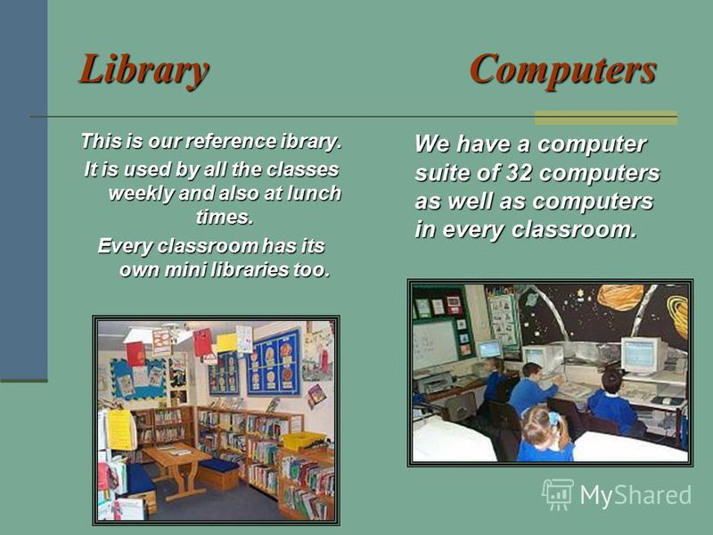 Library Computers This is our reference ibrary. It is used by all the classes weekly and also at lunch times. Every classroom has its own mini libraries too. We have a computer suite of 32 computers as well as computers in every classroom. We have a