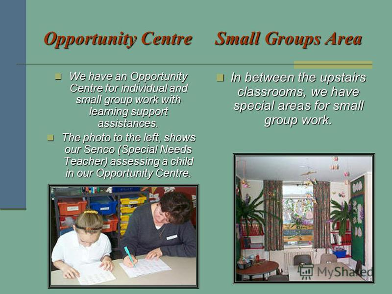 Opportunity CentreSmall Groups Area Opportunity Centre Small Groups Area We have an Opportunity Centre for individual and small group work with learning support assistances. We have an Opportunity Centre for individual and small group work with learn