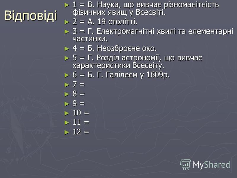 Відповіді 1 = В. Наука, що вивчає різноманітність фізичних явищ у Всесвіті. 1 = В. Наука, що вивчає різноманітність фізичних явищ у Всесвіті. 2 = А. 19 столітті. 2 = А. 19 столітті. 3 = Г. Електромагнітні хвилі та елементарні частинки. 3 = Г. Електро