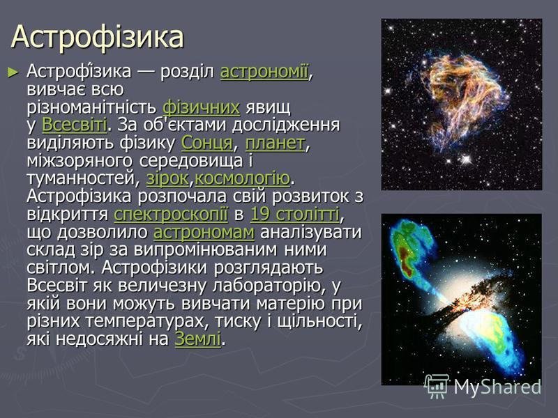 Астрофізика Астрофі́зика розділ астрономії, вивчає всю різноманітність фізичних явищ у Всесвіті. За об'єктами дослідження виділяють фізику Сонця, планет, міжзоряного середовища і туманностей, зірок,космологію. Астрофізика розпочала свій розвиток з ві