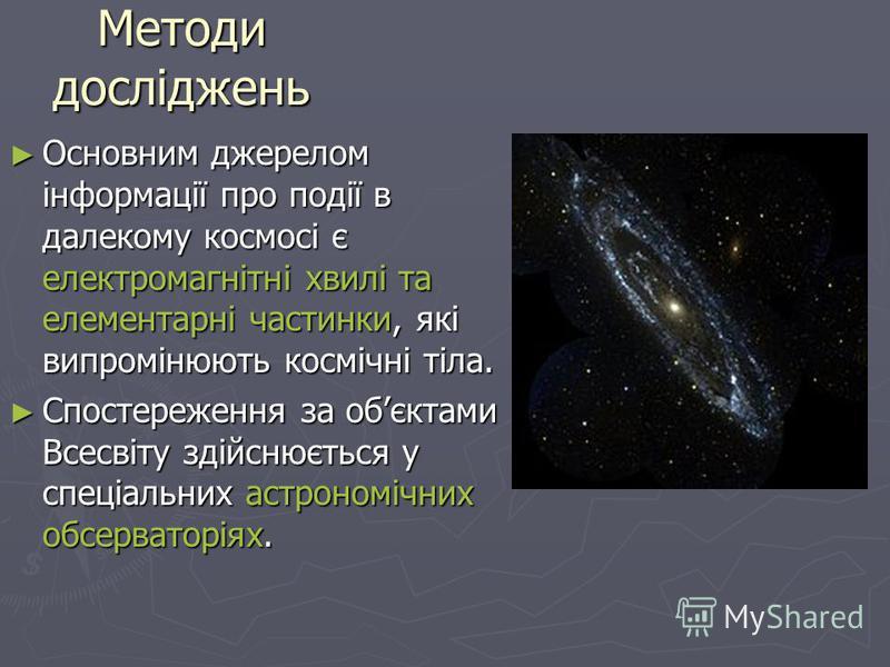 Методи досліджень Основним джерелом інформації про події в далекому космосі є електромагнітні хвилі та елементарні частинки, які випромінюють космічні тіла. Основним джерелом інформації про події в далекому космосі є електромагнітні хвилі та елемента