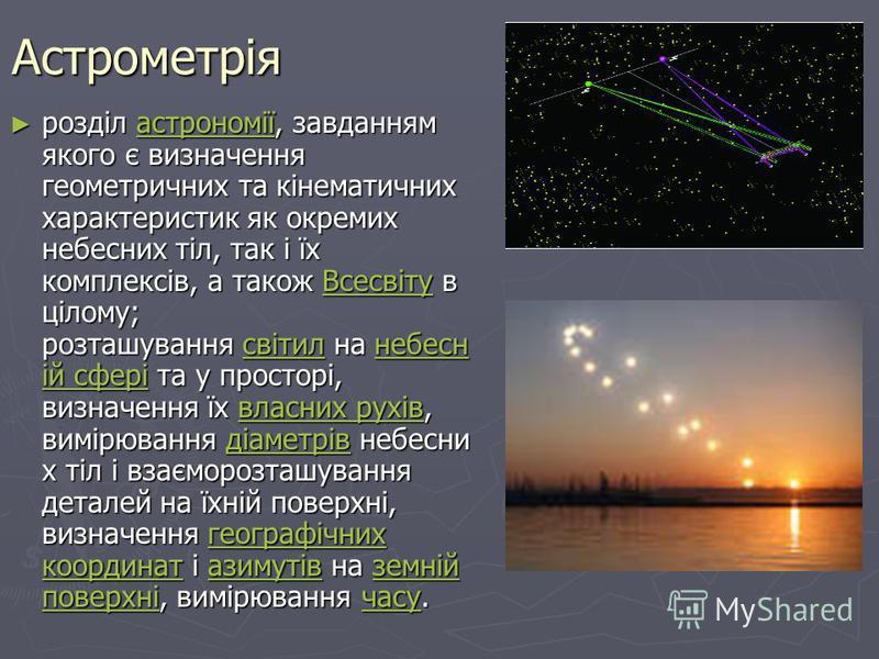 Астрометрія розділ астрономії, завданням якого є визначення геометричних та кінематичних характеристик як окремих небесних тіл, так і їх комплексів, а також Всесвіту в цілому; розташування світил на небесн ій сфері та у просторі, визначення їх власни