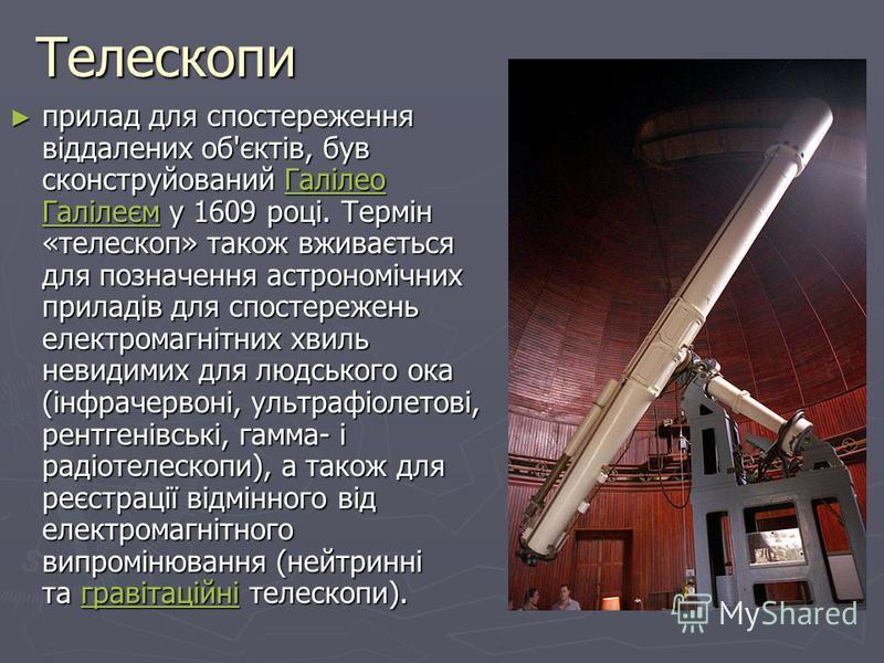 Телескопи прилад для спостереження віддалених об'єктів, був сконструйований Галілео Галілеєм у 1609 році. Термін «телескоп» також вживається для позначення астрономічних приладів для спостережень електромагнітних хвиль невидимих для людського ока (ін
