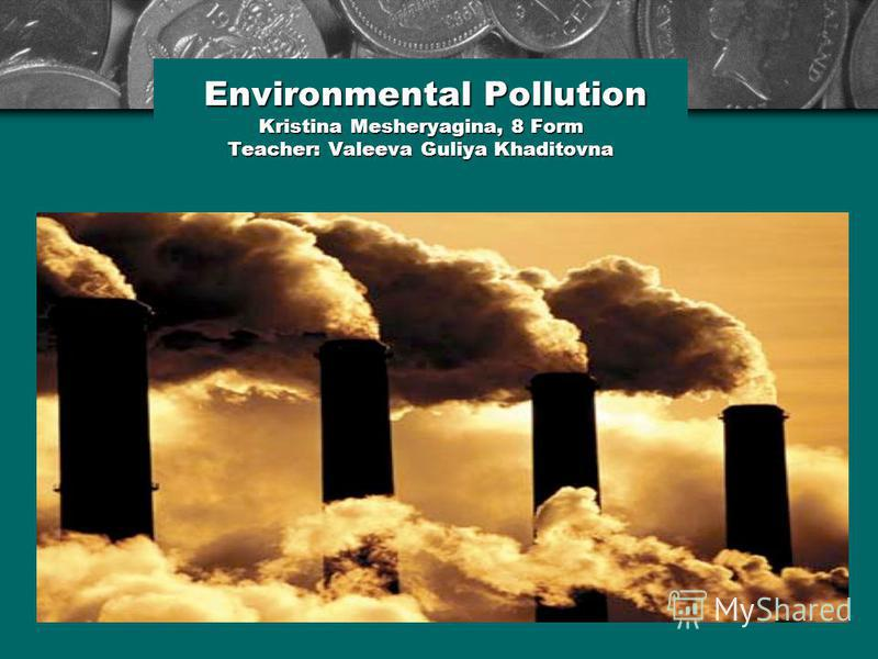 Environmental Pollution Kristina Mesheryagina, 8 Form Teacher: Valeeva Guliya Khaditovna Environmental Pollution Kristina Mesheryagina, 8 Form Teacher: Valeeva Guliya Khaditovna