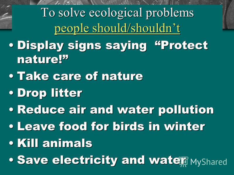 To solve ecological problems people should/shouldnt Display signs saying Protect nature!Display signs saying Protect nature! Take care of natureTake care of nature Drop litterDrop litter Reduce air and water pollutionReduce air and water pollution Le