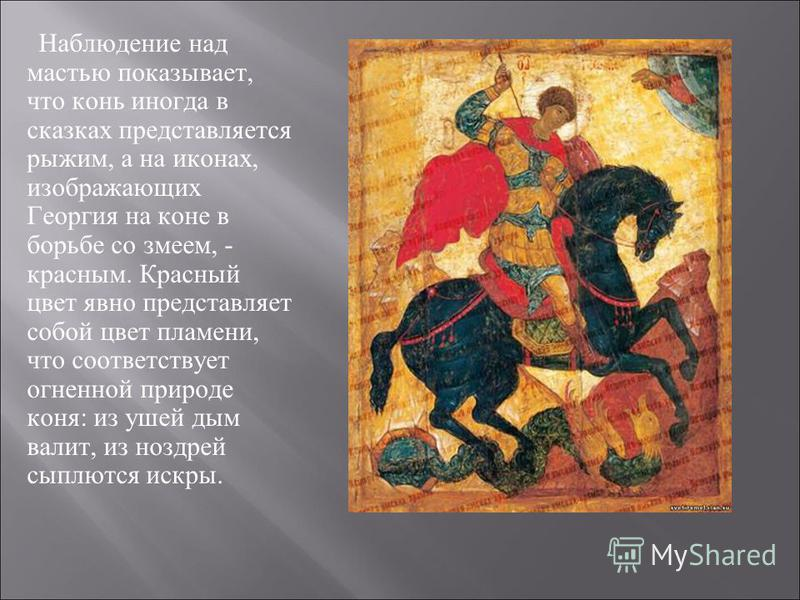 Наблюдение над мастью показывает, что конь иногда в сказках представляется рыжим, а на иконах, изображающих Георгия на коне в борьбе со змеем, - красным. Красный цвет явно представляет собой цвет пламени, что соответствует огненной природе коня: из у