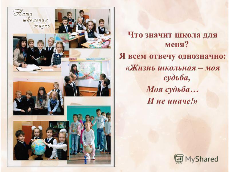 Что значит школа для меня? Я всем отвечу однозначно: «Жизнь школьная – моя судьба, Моя судьба… И не иначе!»