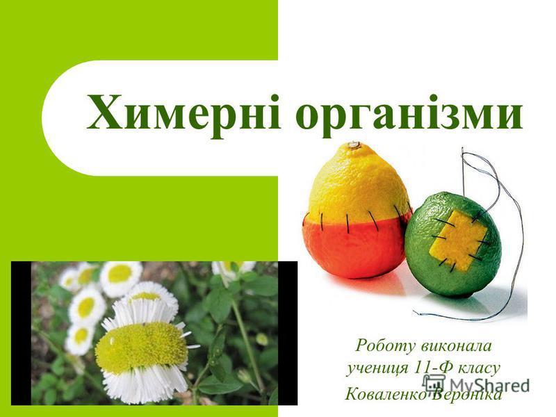 Химерні організми Роботу виконала учениця 11-Ф класу Коваленко Вероніка