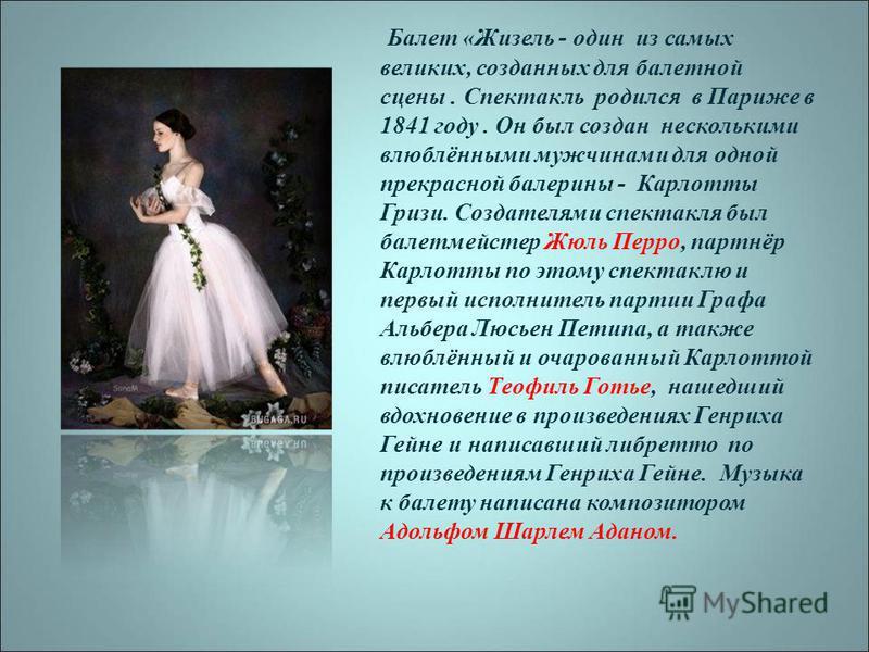 Балет «Жизель - один из самых великих, созданных для балетной сцены. Спектакль родился в Париже в 1841 году. Он был создан несколькими влюблёнными мужчинами для одной прекрасной балерины - Карлотты Гризи. Создателями спектакля был балетмейстер Жюль П