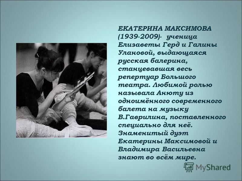 ЕКАТЕРИНА МАКСИМОВА (1939-2009)- ученица Елизаветы Герд и Галины Улановой, выдающаяся русская балерина, станцевавшая весь репертуар Большого театра. Любимой ролью называла Анюту из одноимённого современного балета на музыку В.Гаврилина, поставленного