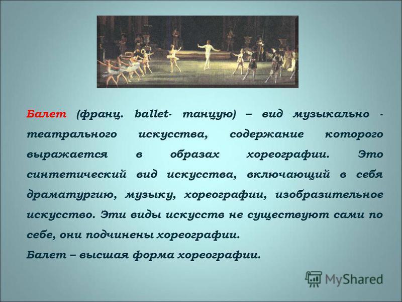 Балет (франц. ballet- танцую) – вид музыкально - театрального искусства, содержание которого выражается в образах хореографии. Это синтетический вид искусства, включающий в себя драматургию, музыку, хореографии, изобразительное искусство. Эти виды ис