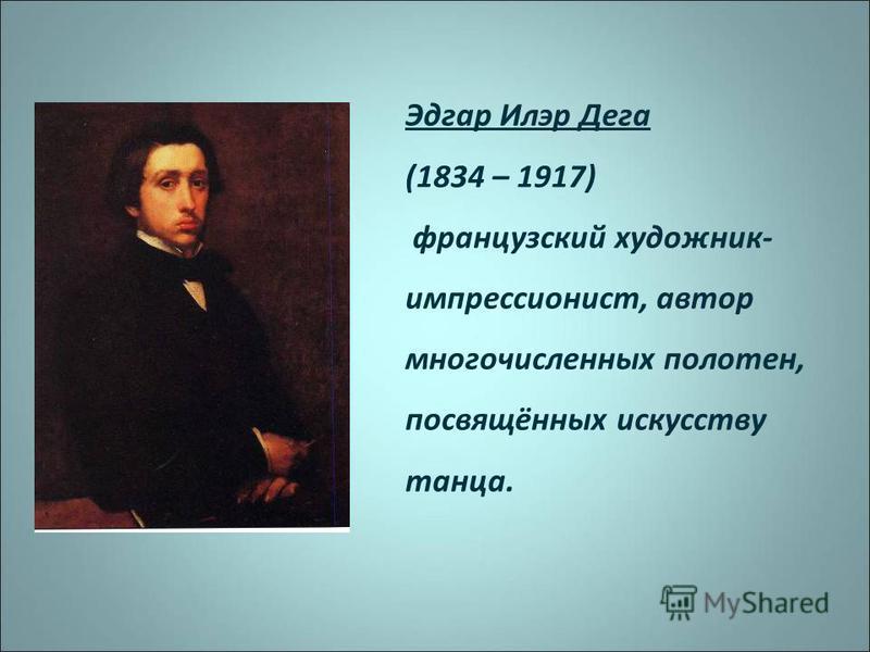 Эдгар Илэр Дега (1834 – 1917) французский художник- импрессионист, автор многочисленных полотен, посвящённых искусству танца.